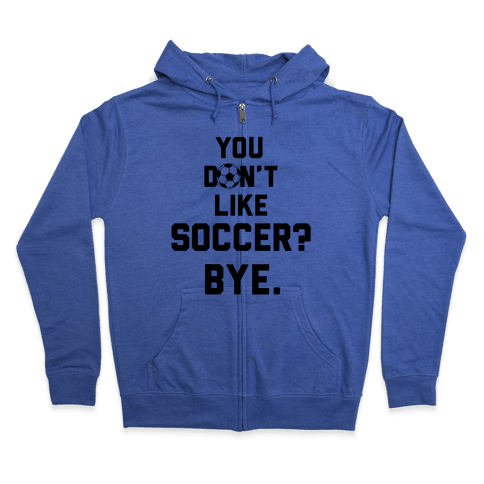 You Don't Like Soccer? Zip Hoodie