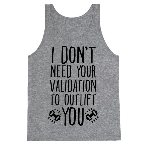 I Don't Need Your Validation to Outlift You Tank Top