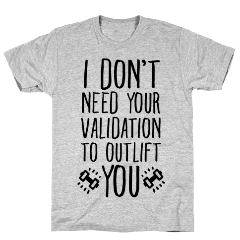 I Don't Need Your Validation to Outlift You Mens T-Shirt