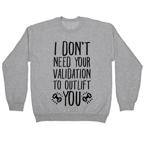 I Don't Need Your Validation to Outlift You Pullover
