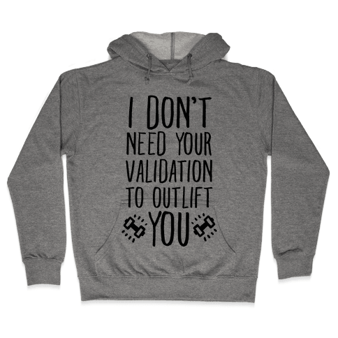 I Don't Need Your Validation to Outlift You Hooded Sweatshirt