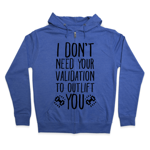 I Don't Need Your Validation to Outlift You Zip Hoodie