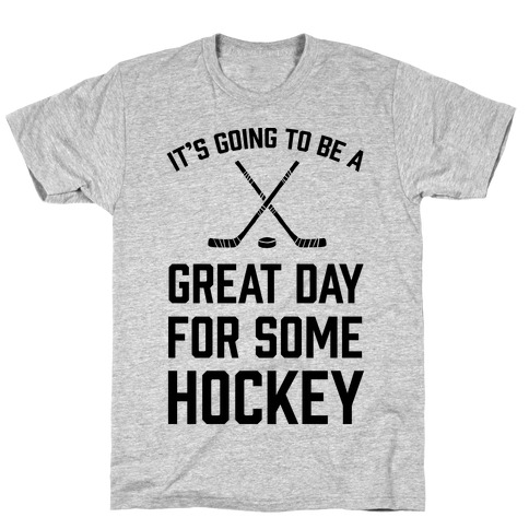 It's Going To Be A Great Day For Some Hockey Mens/Unisex T-Shirt