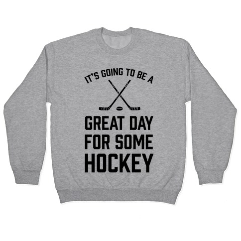 It's Going To Be A Great Day For Some Hockey Pullover