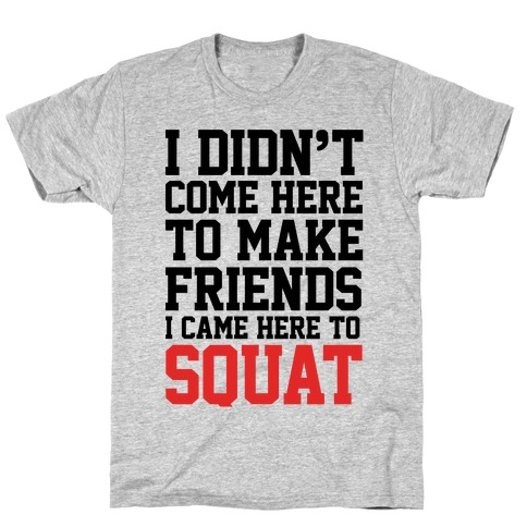 I Didn't Come Here To Make Friends, I Came Here To Squat T-Shirt