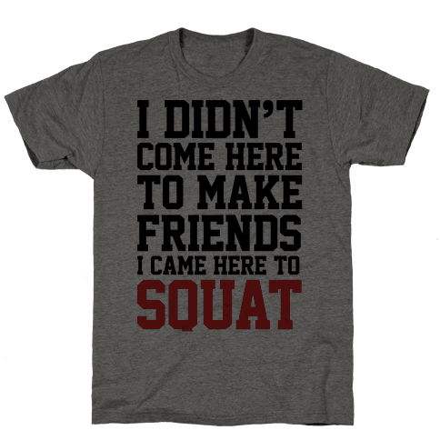 I Didn't Come Here To Make Friends, I Came Here To Squat