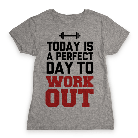 Today Is a Perfect Day to Work Out Womens T-Shirt