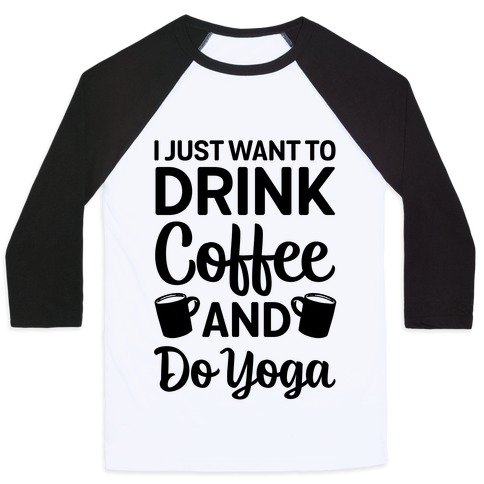 I Just Want To Drink Coffee And Do Yoga Baseball Tee