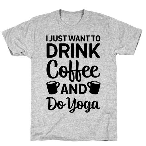 I Just Want To Drink Coffee And Do Yoga Mens/Unisex T-Shirt