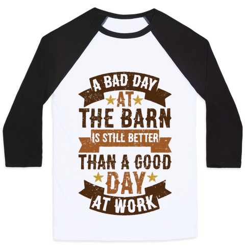 A Bad Day At The Barn Is Still Better Than A Good Day At Work Baseball Tee