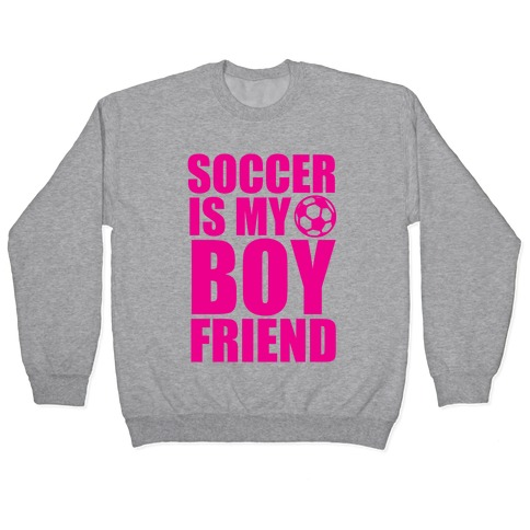 Soccer is My Boyfriend Pullover