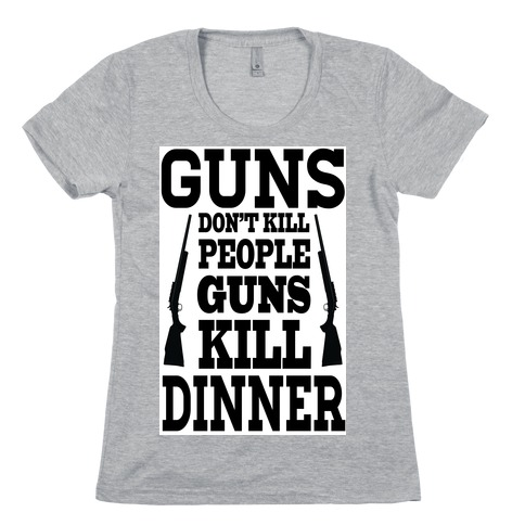 Guns Kill Dinner (Political) Womens T-Shirt