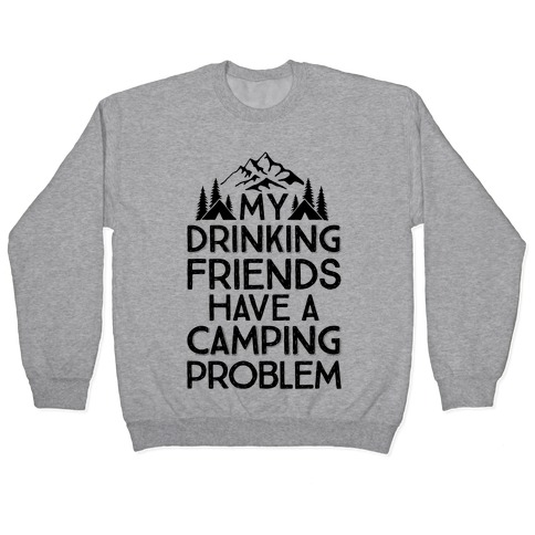 My Drinking Friends Have A Camping Problem Pullover