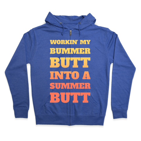 Workin' My Bummer Butt Into A Summer Butt Zip Hoodie