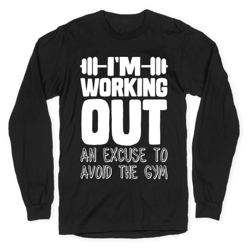 I'm Working Out (An Excuse To Avoid The Gym) Long Sleeve T-Shirt