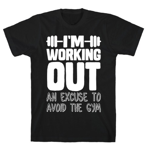 I'm Working Out (An Excuse To Avoid The Gym) T-Shirt