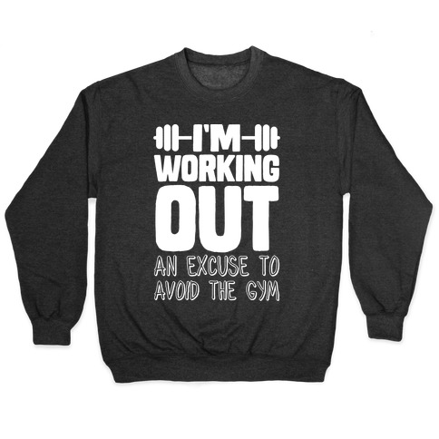 I'm Working Out (An Excuse To Avoid The Gym) Pullover