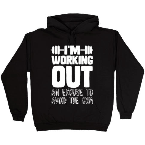 I'm Working Out (An Excuse To Avoid The Gym) Hooded Sweatshirt