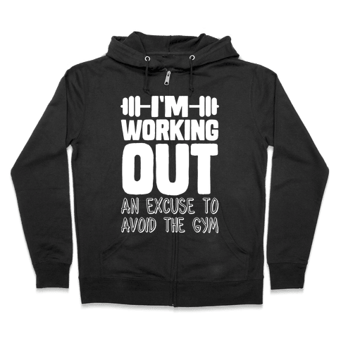 I'm Working Out (An Excuse To Avoid The Gym) Zip Hoodie
