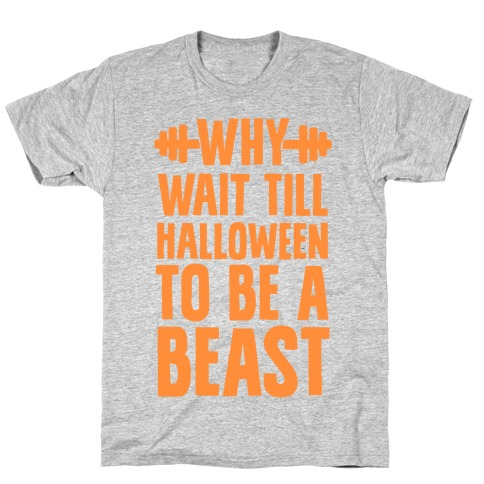 Why Wait Till Halloween to Be a Beast T-Shirt