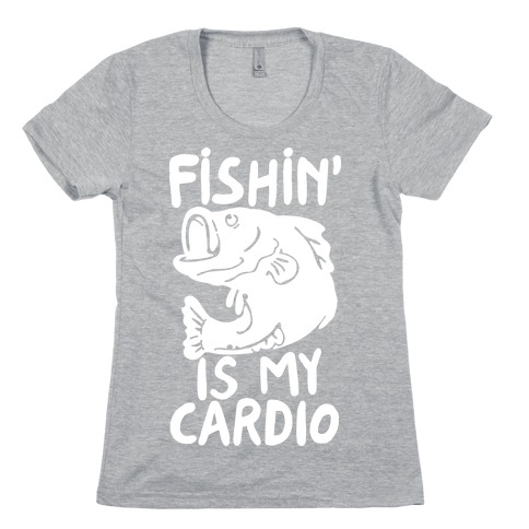 Fishin' is My Cardio Womens T-Shirt