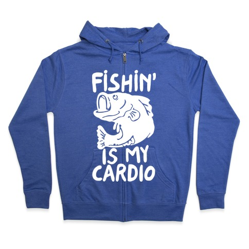 Fishin' is My Cardio Zip Hoodie