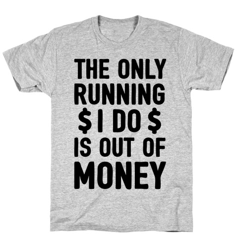 The Only Running I Do Is Out Of Money T-Shirt
