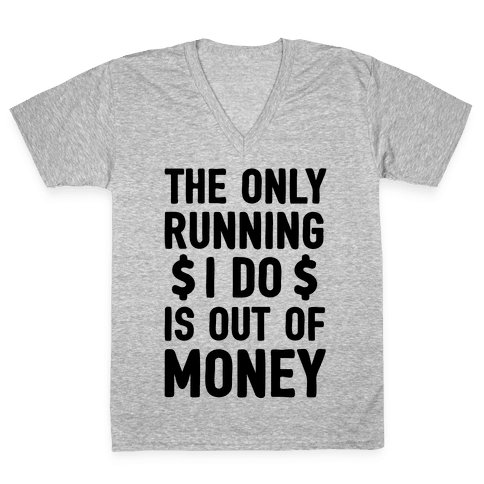 The Only Running I Do Is Out Of Money V-Neck Tee Shirt