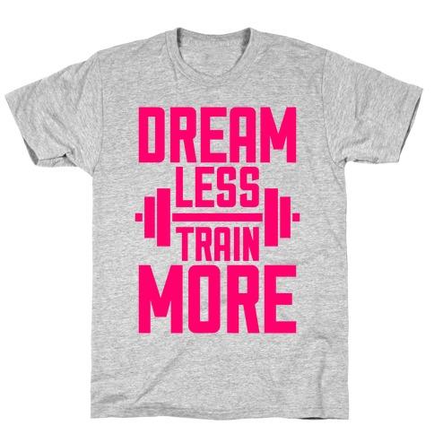 Dream Less, Train More T-Shirt