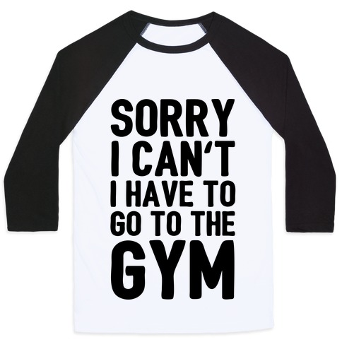 Sorry I Can't I Have To Go To The Gym Baseball Tee