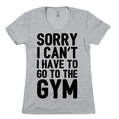 Sorry I Can't I Have To Go To The Gym Womens T-Shirt