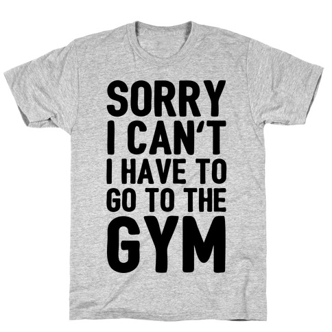 Sorry I Can't I Have To Go To The Gym T-Shirt