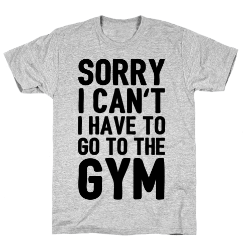 Sorry I Can't I Have To Go To The Gym Mens T-Shirt