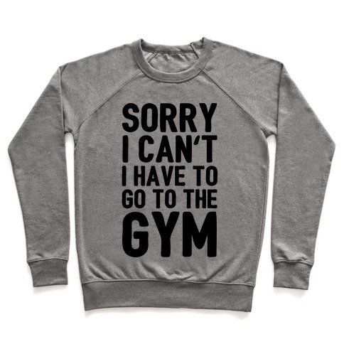 Sorry I Can't I Have To Go To The Gym Pullover