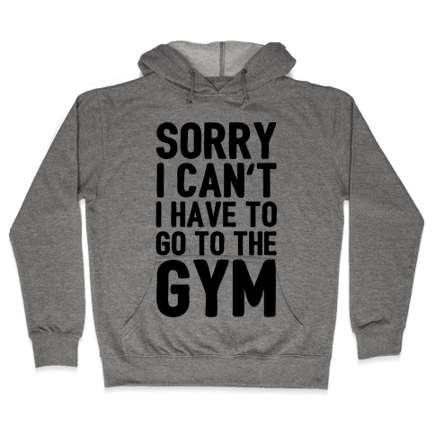 Sorry I Can't I Have To Go To The Gym Hooded Sweatshirt
