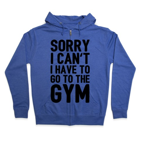 Sorry I Can't I Have To Go To The Gym Zip Hoodie