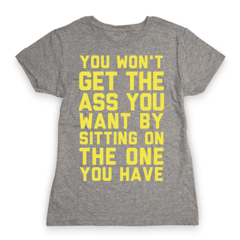 You Won't Get The Ass You Want By Sitting On The One You Have Womens T-Shirt