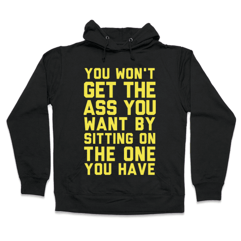 You Won't Get The Ass You Want By Sitting On The One You Have Hooded Sweatshirt