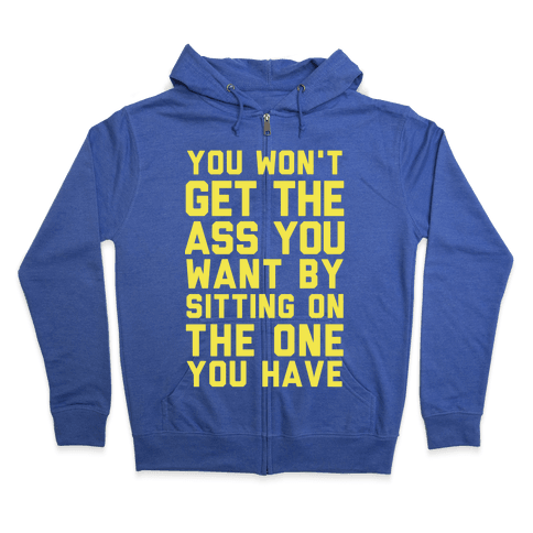 You Won't Get The Ass You Want By Sitting On The One You Have Zip Hoodie