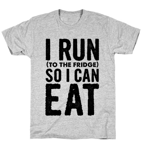 I Run (to the fridge) So I Can Eat T-Shirt