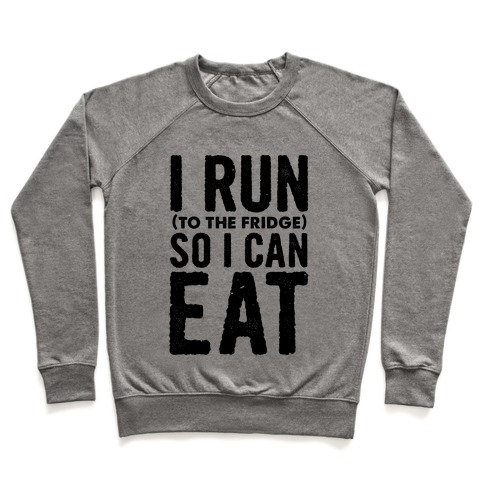 I Run (to the fridge) So I Can Eat Pullover
