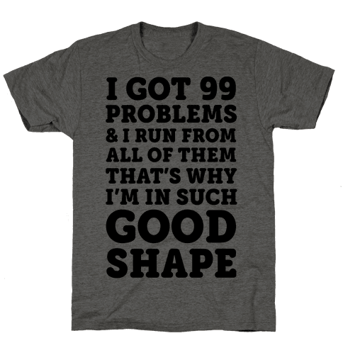 I Got 99 Problems And I Run From All Of Them That's Why I'm In Such Good Shape