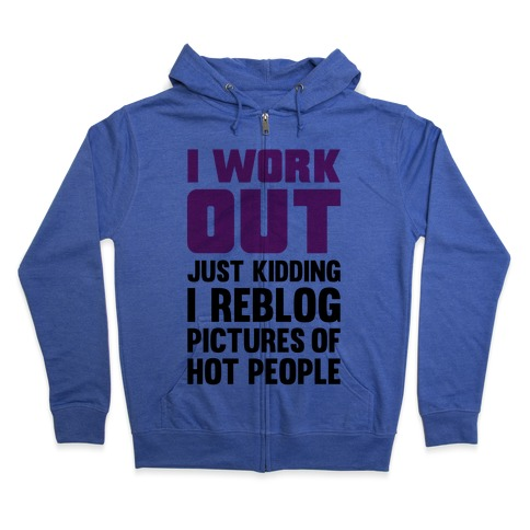 I Work Out (Just Kidding I Reblog Pictures Of Hot People) Zip Hoodie