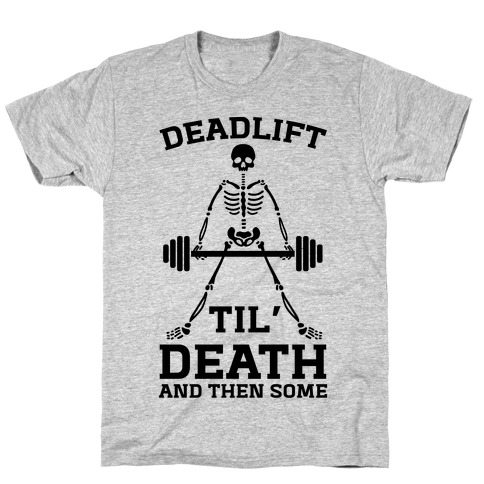 Deadlift Til' Death And Then Some T-Shirt