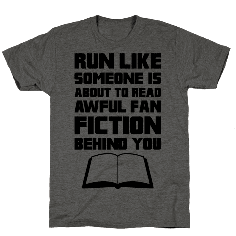 Run Like Somone Is About To Read Awful Fan Fiction Behind You