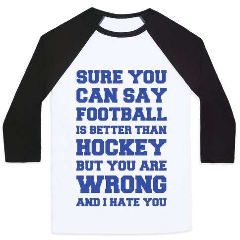 Sure You Can Say Football Is Better Than Hockey But You Are Wrong And I Hate You Baseball Tee