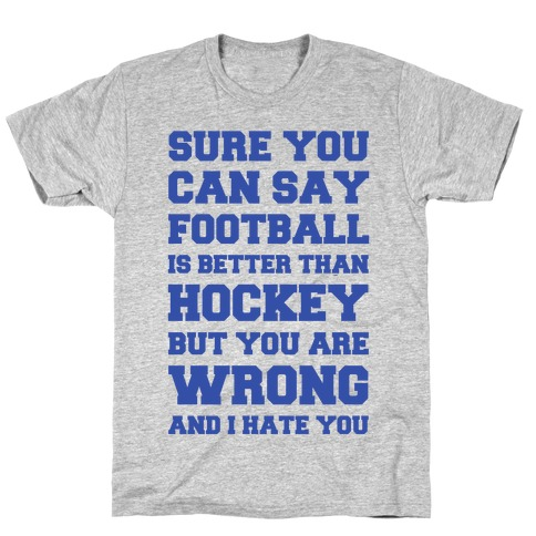 Sure You Can Say Football Is Better Than Hockey But You Are Wrong And I Hate You T-Shirt