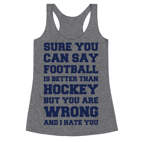 Sure You Can Say Football Is Better Than Hockey But You Are Wrong And I Hate You Racerback Tank Top