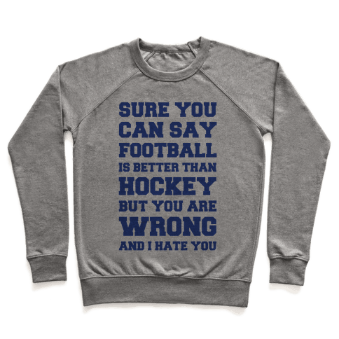 Sure You Can Say Football Is Better Than Hockey But You Are Wrong And I Hate You Pullover
