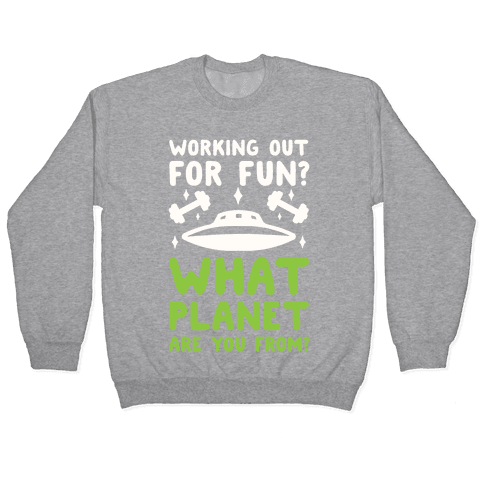Working Out For Fun? What Planet Are You From? Pullover